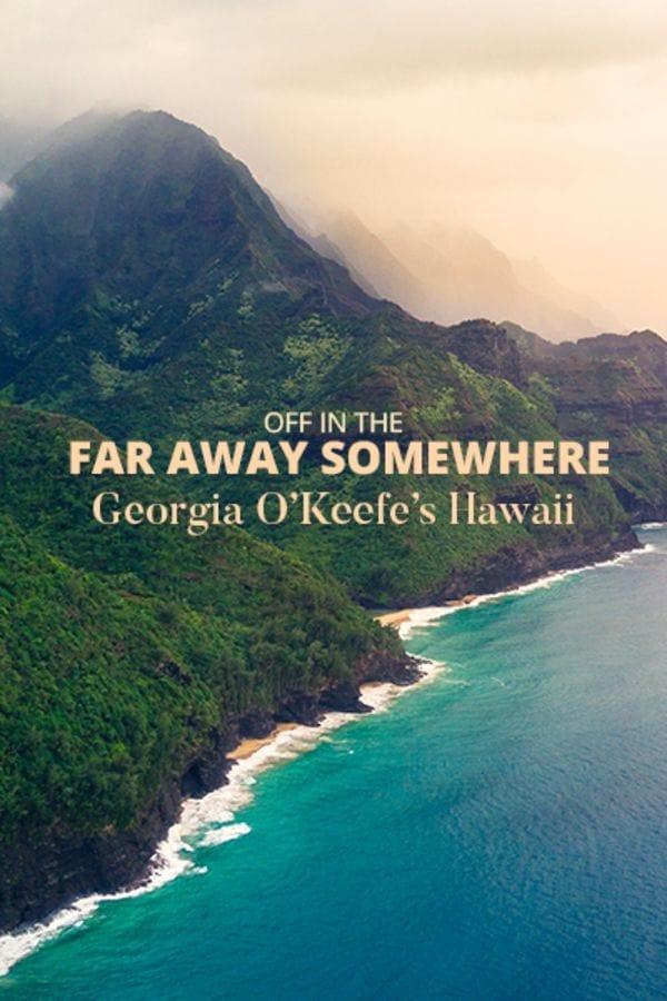 Off in the Far Away Somewhere: Georgia O'Keeffe's Hawaii