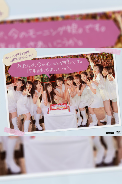 """Morning Musume. Tanjou 16 Shuunen Kinen Event """"Watashitachi ga, Ima no Morning Musume. desu. 17 Nenme mo, Saa, Ikou ka."""""""